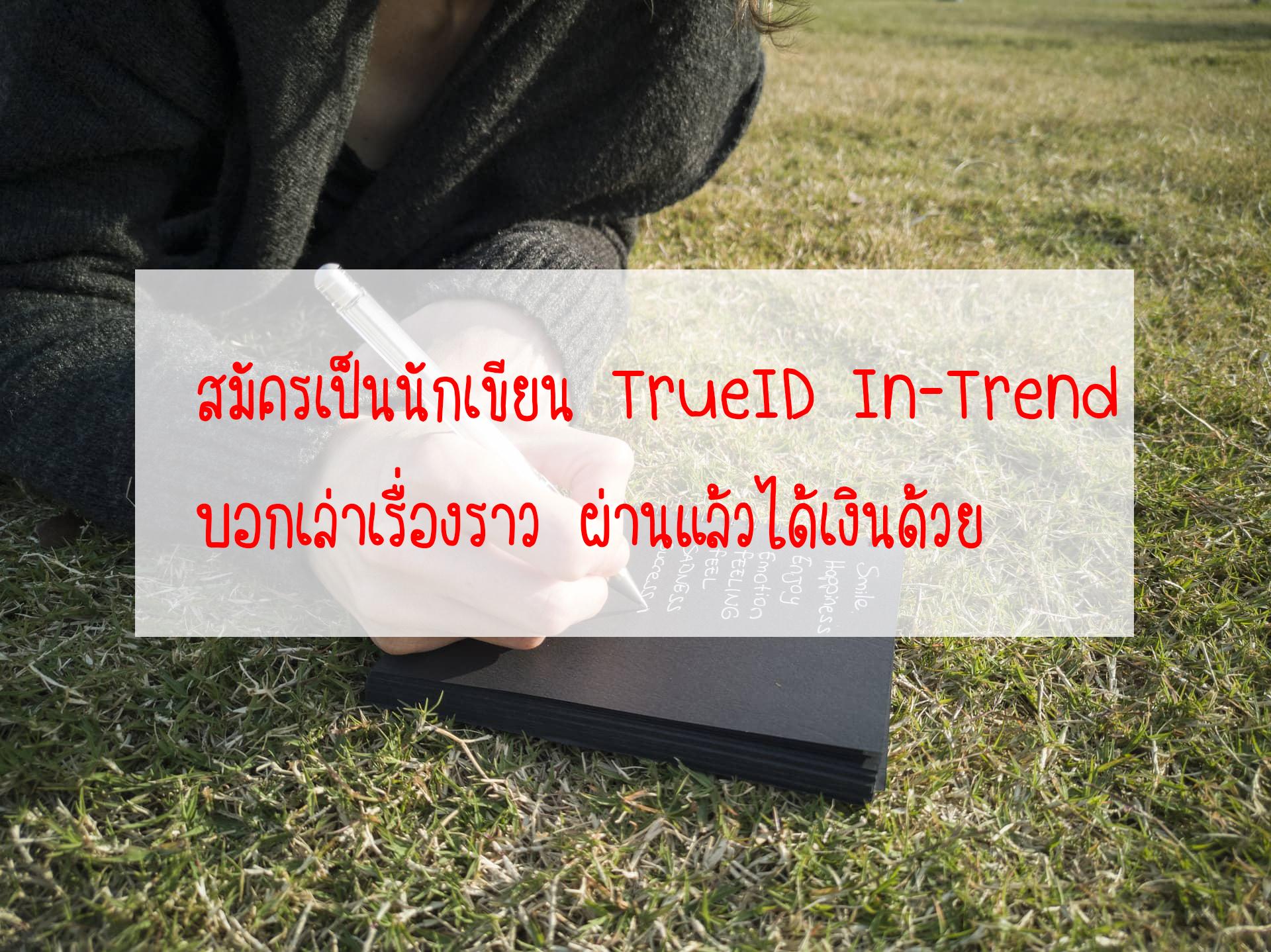 สมัครเป็นนักเขียน TrueID In-Trend บอกเล่าเรื่องราว ผ่านแล้วได้เงินด้วย